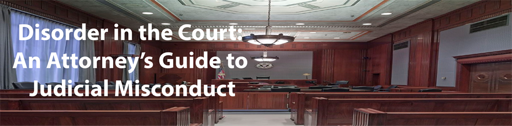 Disorder in the Court: An Attorney's Guide to Judicial Misconduct