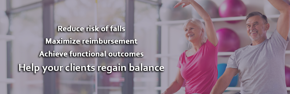 Reduce risk of falls. Maximize reimbursement. Achieve functional outcomes. Help your clients regain balance.