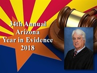 34th Annual Arizona Year in Evidence Seminar 2018 - Featuring Judge Cr