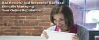 Bad Review? Bad Response? Bad Idea! - Ethically Managing Your Online Reputation 1