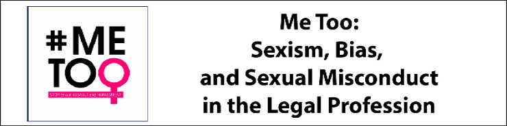 Me Too: Sexism, Bias, and Sexual Misconduct in the Legal Profession